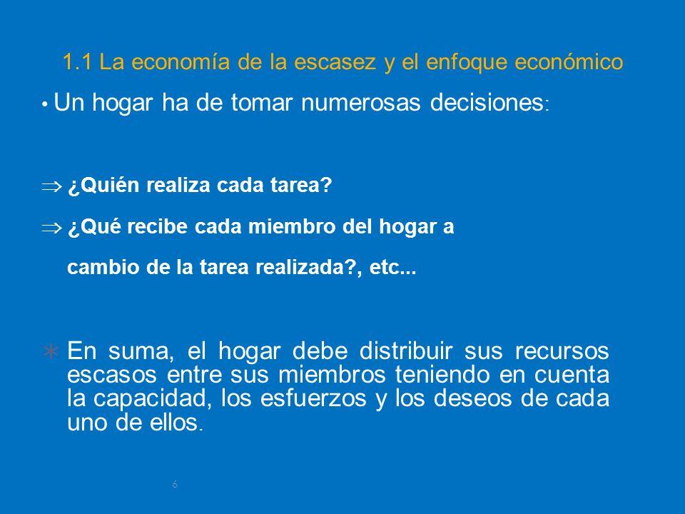 6 1.1 La economía de la escasez y el enfoque económico Un hogar ha de tomar numerosas decisiones : ¿Quién realiza cada tarea? ¿Qué recibe cada miembro