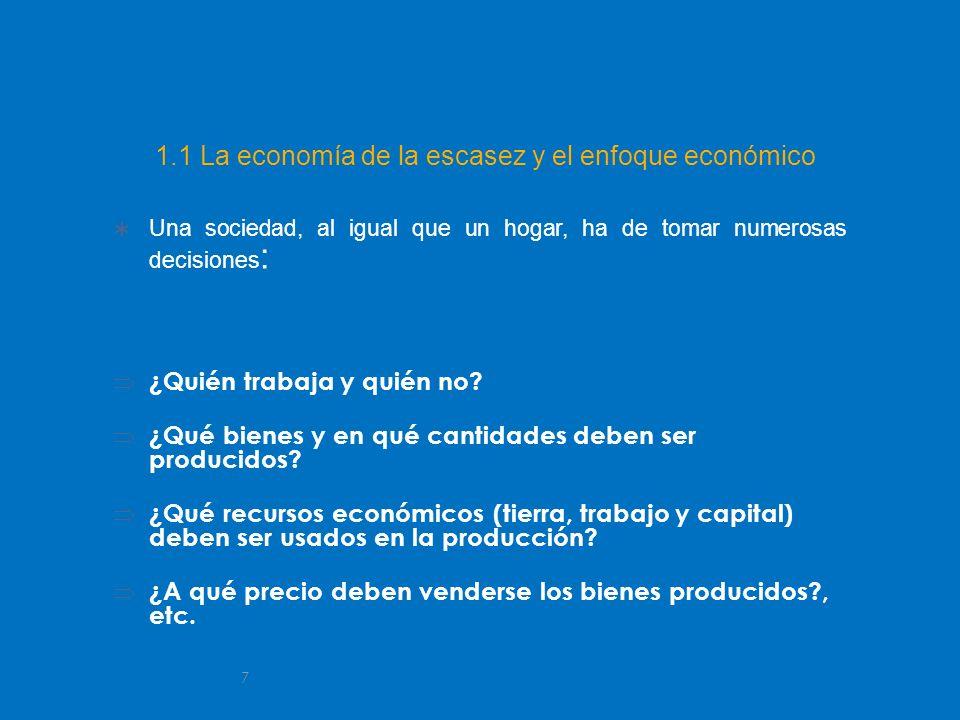 7 1.1 La economía de la escasez y el enfoque económico Una sociedad, al igual que un hogar, ha de tomar numerosas decisiones : ¿Quién trabaja y quién