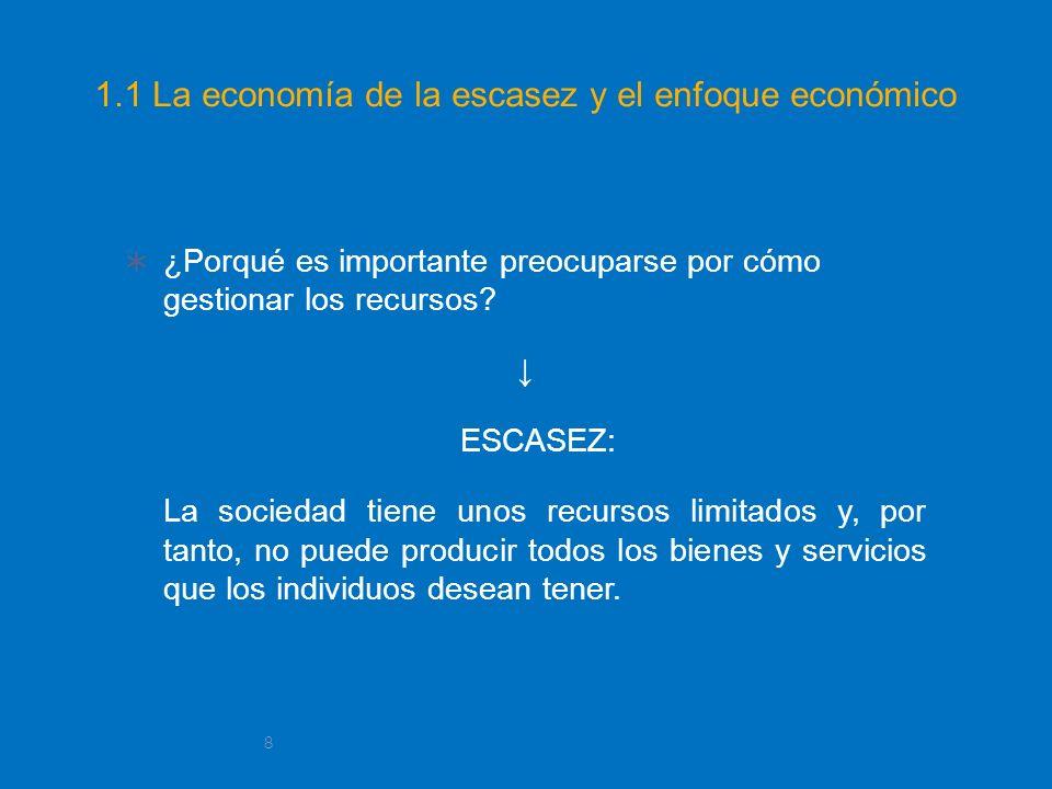 8 1.1 La economía de la escasez y el enfoque económico ¿Porqué es importante preocuparse por cómo gestionar los recursos? ESCASEZ: La sociedad tiene u