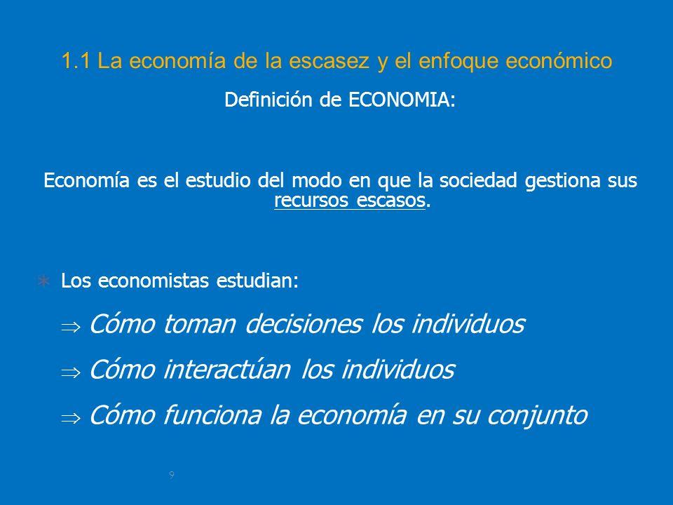 9 1.1 La economía de la escasez y el enfoque económico Definición de ECONOMIA: Economía es el estudio del modo en que la sociedad gestiona sus recurso