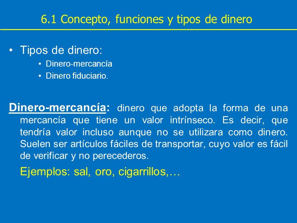 6.1 Concepto, funciones y tipos de dinero Tipos de dinero: Dinero-mercancía Dinero fiduciario. Dinero-mercancía: dinero que adopta la forma de una mer