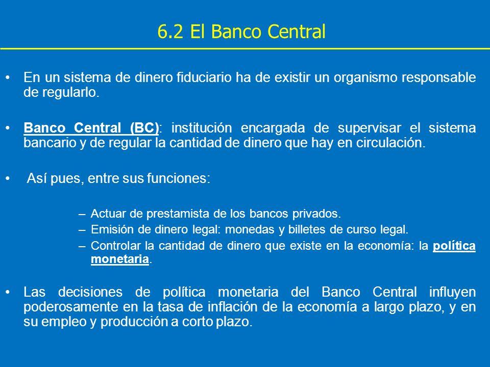 6.2 El Banco Central En un sistema de dinero fiduciario ha de existir un organismo responsable de regularlo. Banco Central (BC): institución encargada