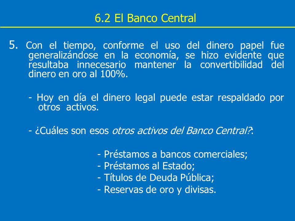 6.2 El Banco Central 5. Con el tiempo, conforme el uso del dinero papel fue generalizándose en la economía, se hizo evidente que resultaba innecesario