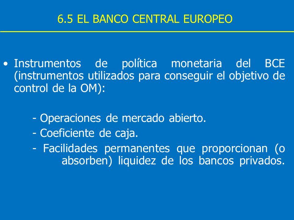 6.5 EL BANCO CENTRAL EUROPEO Instrumentos de política monetaria del BCE (instrumentos utilizados para conseguir el objetivo de control de la OM): - Op
