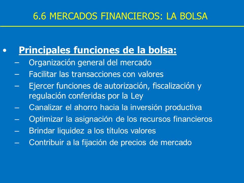 6.6 MERCADOS FINANCIEROS: LA BOLSA Principales funciones de la bolsa: –Organización general del mercado –Facilitar las transacciones con valores –Ejer