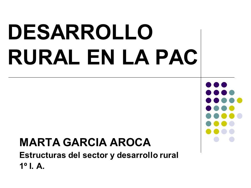 DESARROLLO RURAL EN LA PAC MARTA GARCIA AROCA Estructuras del sector y desarrollo rural 1º I. A.