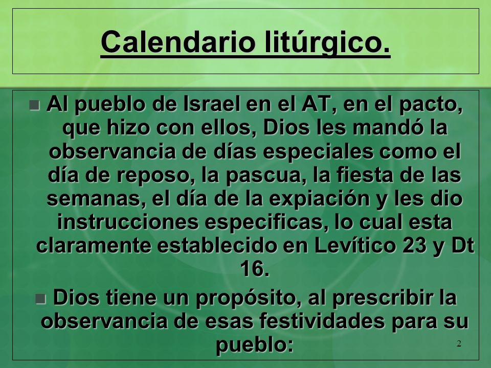 2 Calendario litúrgico. Al pueblo de Israel en el AT, en el pacto, que hizo con ellos, Dios les mandó la observancia de días especiales como el día de