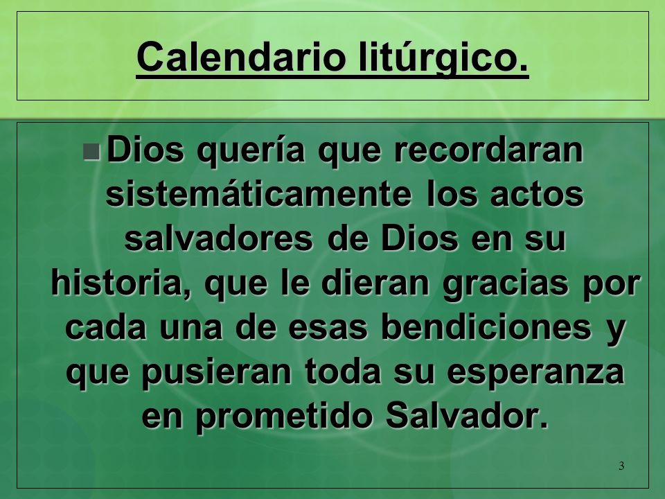3 Calendario litúrgico. Dios quería que recordaran sistemáticamente los actos salvadores de Dios en su historia, que le dieran gracias por cada una de