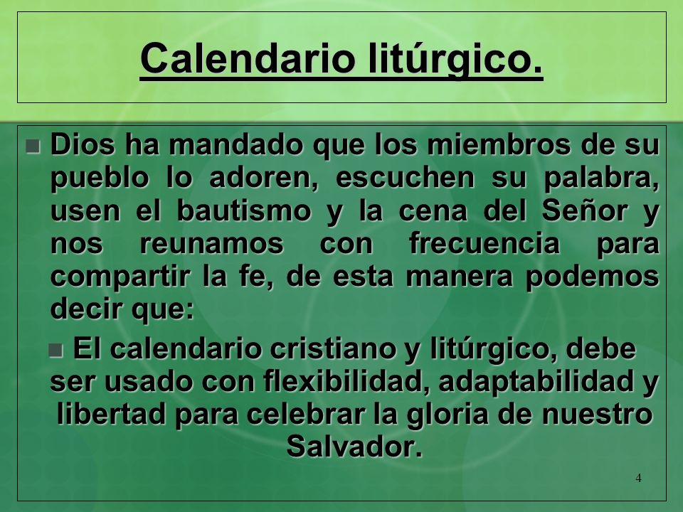 4 Calendario litúrgico. Dios ha mandado que los miembros de su pueblo lo adoren, escuchen su palabra, usen el bautismo y la cena del Señor y nos reuna