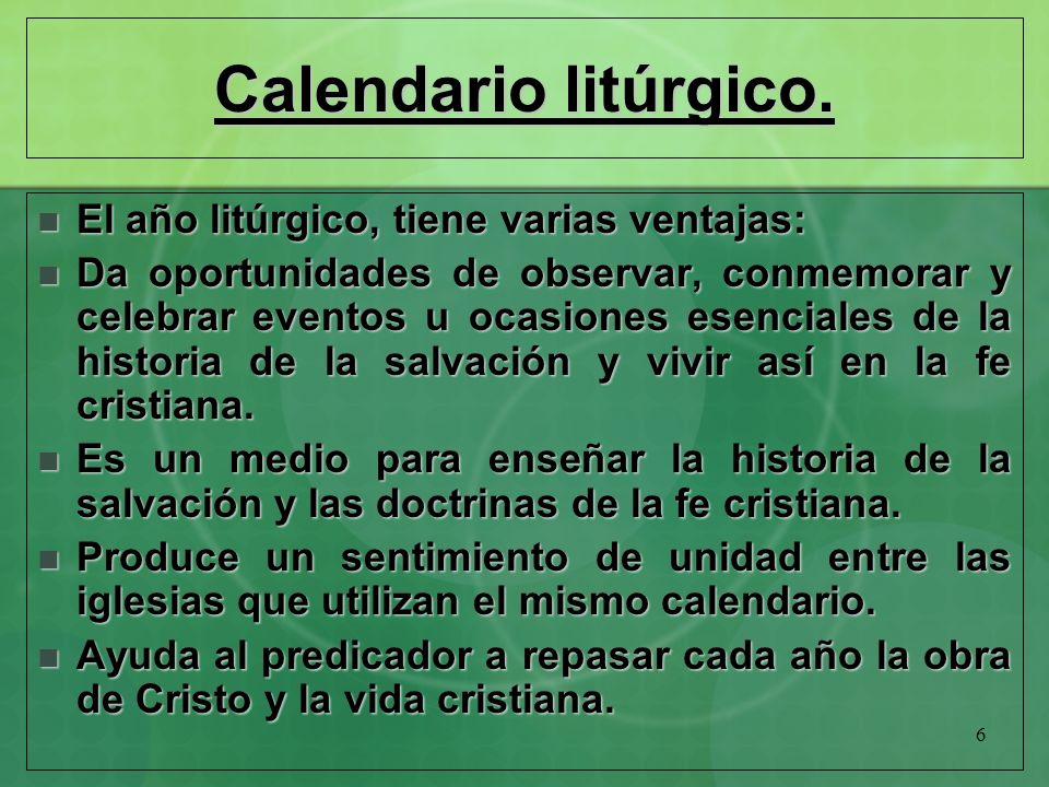 6 Calendario litúrgico. El año litúrgico, tiene varias ventajas: El año litúrgico, tiene varias ventajas: Da oportunidades de observar, conmemorar y c