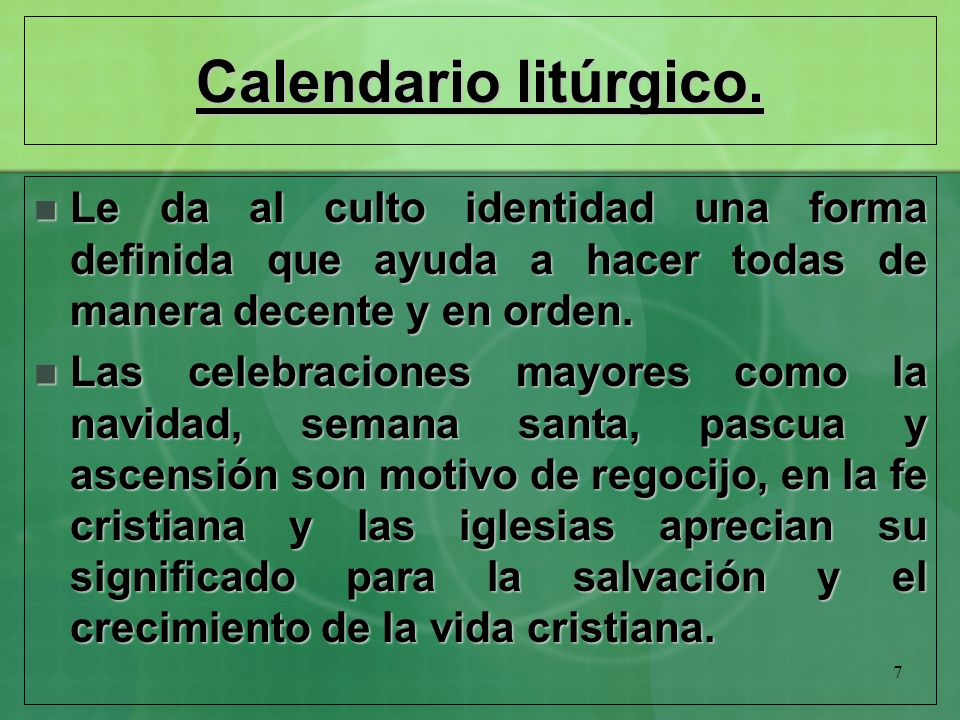 7 Calendario litúrgico. Le da al culto identidad una forma definida que ayuda a hacer todas de manera decente y en orden. Le da al culto identidad una