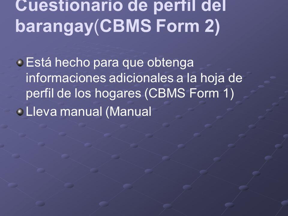 Cuestionario de perfil del barangay(CBMS Form 2) Está hecho para que obtenga informaciones adicionales a la hoja de perfil de los hogares (CBMS Form 1) Lleva manual (Manual
