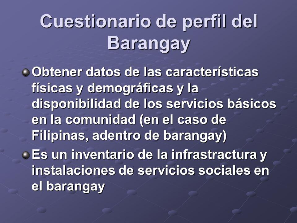 Cuestionario de perfil del Barangay Obtener datos de las características físicas y demográficas y la disponibilidad de los servicios básicos en la comunidad (en el caso de Filipinas, adentro de barangay) Es un inventario de la infrastractura y instalaciones de servicios sociales en el barangay