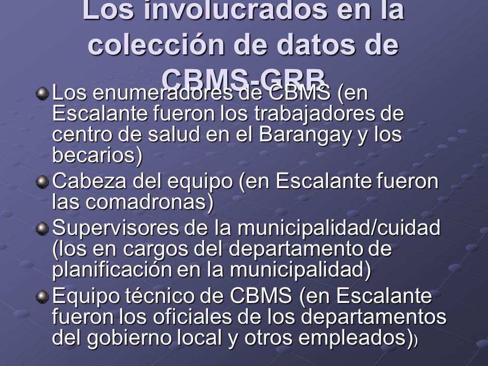 Los involucrados en la colección de datos de CBMS-GRB Los enumeradores de CBMS (en Escalante fueron los trabajadores de centro de salud en el Barangay y los becarios) Cabeza del equipo (en Escalante fueron las comadronas) Supervisores de la municipalidad/cuidad (los en cargos del departamento de planificación en la municipalidad) Equipo técnico de CBMS (en Escalante fueron los oficiales de los departamentos del gobierno local y otros empleados) )