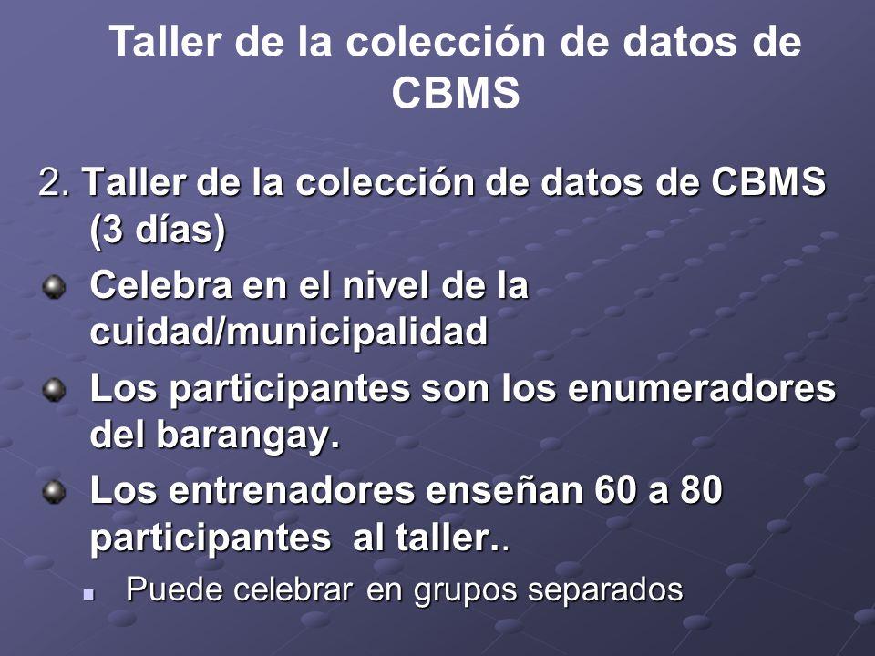 2. Taller de la colección de datos de CBMS (3 días) Celebra en el nivel de la cuidad/municipalidad Los participantes son los enumeradores del barangay
