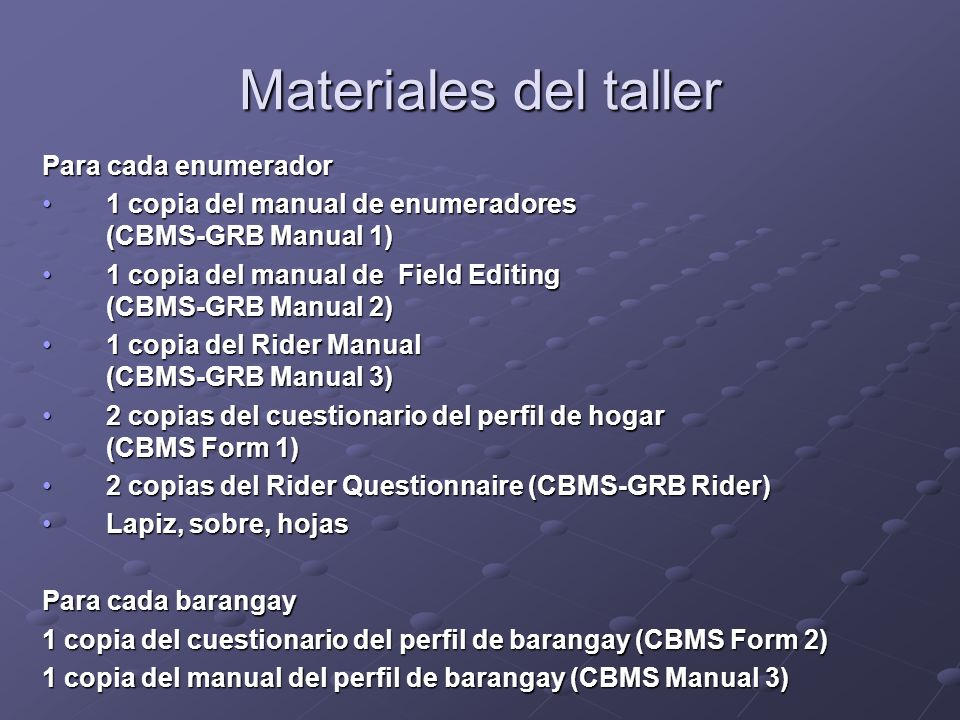 Materiales del taller Para cada enumerador 1 copia del manual de enumeradores (CBMS-GRB Manual 1)1 copia del manual de enumeradores (CBMS-GRB Manual 1) 1 copia del manual de Field Editing (CBMS-GRB Manual 2)1 copia del manual de Field Editing (CBMS-GRB Manual 2) 1 copia del Rider Manual (CBMS-GRB Manual 3)1 copia del Rider Manual (CBMS-GRB Manual 3) 2 copias del cuestionario del perfil de hogar (CBMS Form 1)2 copias del cuestionario del perfil de hogar (CBMS Form 1) 2 copias del Rider Questionnaire (CBMS-GRB Rider)2 copias del Rider Questionnaire (CBMS-GRB Rider) Lapiz, sobre, hojasLapiz, sobre, hojas Para cada barangay 1 copia del cuestionario del perfil de barangay (CBMS Form 2) 1 copia del manual del perfil de barangay (CBMS Manual 3)