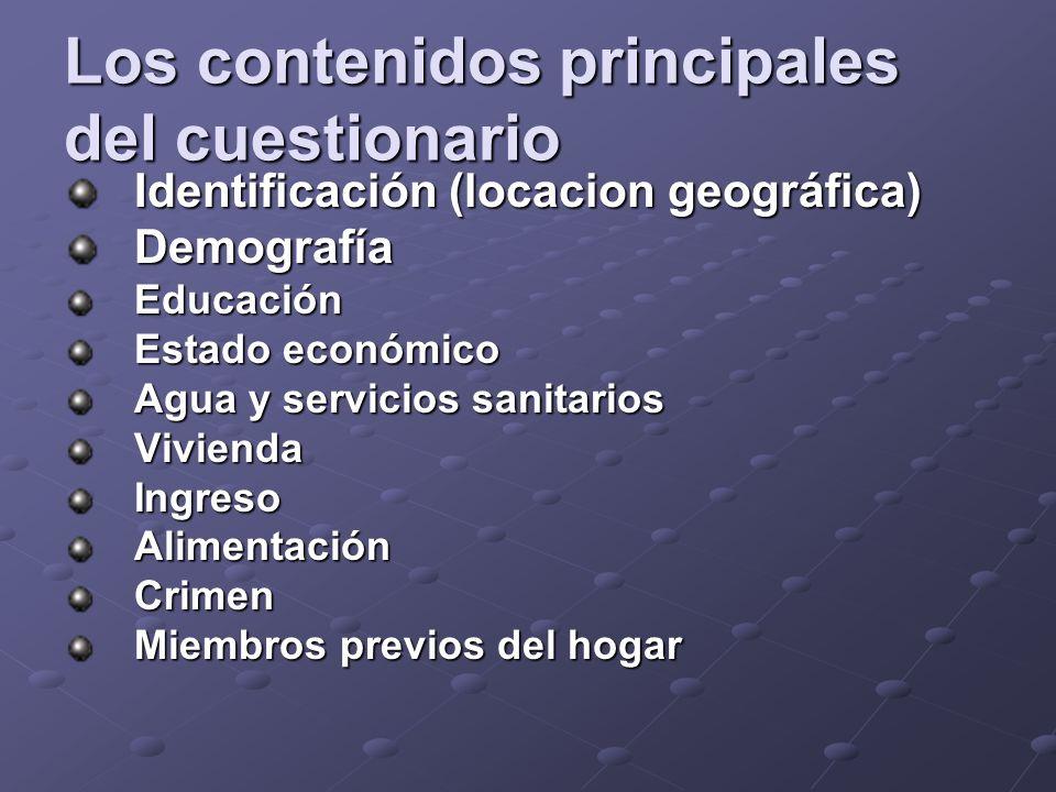 Los contenidos principales del cuestionario Identificación (locacion geográfica) DemografíaEducación Estado económico Agua y servicios sanitarios ViviendaIngresoAlimentaciónCrimen Miembros previos del hogar