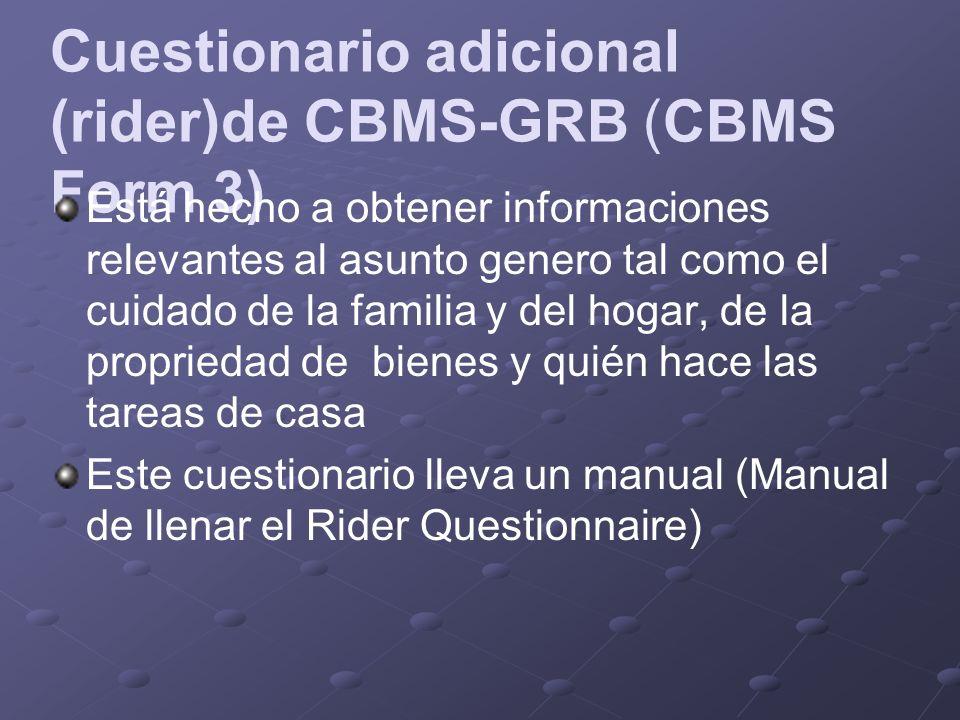 Cuestionario adicional (rider)de CBMS-GRB (CBMS Form 3) Está hecho a obtener informaciones relevantes al asunto genero tal como el cuidado de la familia y del hogar, de la propriedad de bienes y quién hace las tareas de casa Este cuestionario lleva un manual (Manual de llenar el Rider Questionnaire)