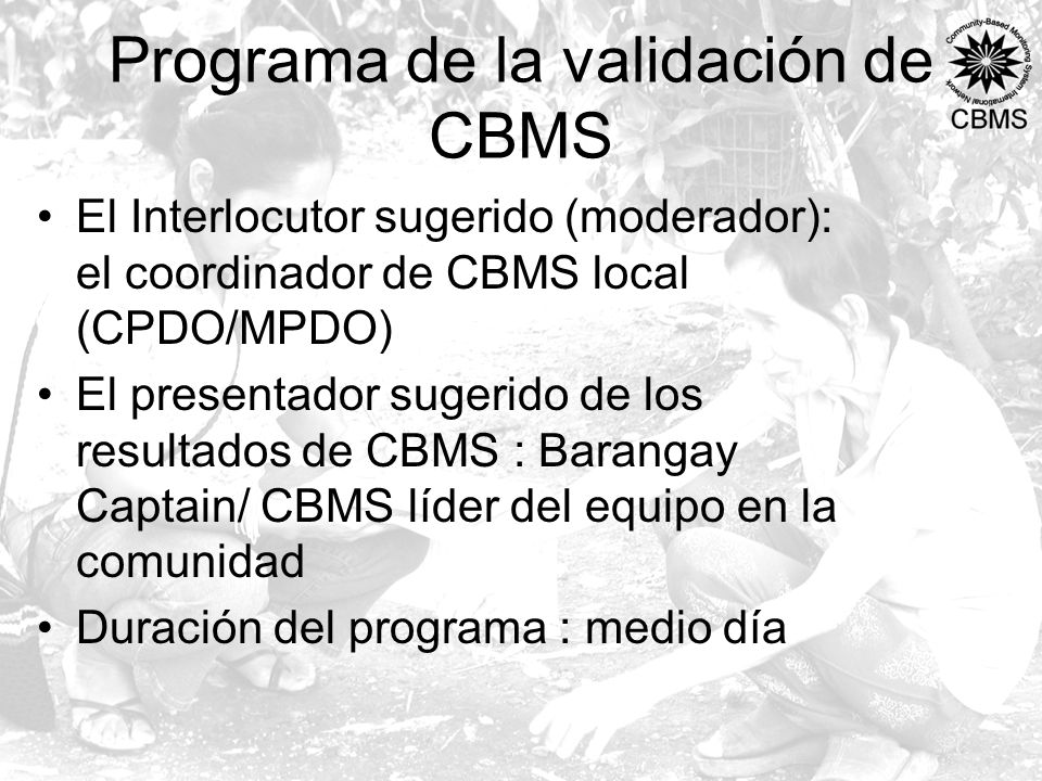 Programa de la validación de CBMS El Interlocutor sugerido (moderador): el coordinador de CBMS local (CPDO/MPDO) El presentador sugerido de los resultados de CBMS : Barangay Captain/ CBMS líder del equipo en la comunidad Duración del programa : medio día