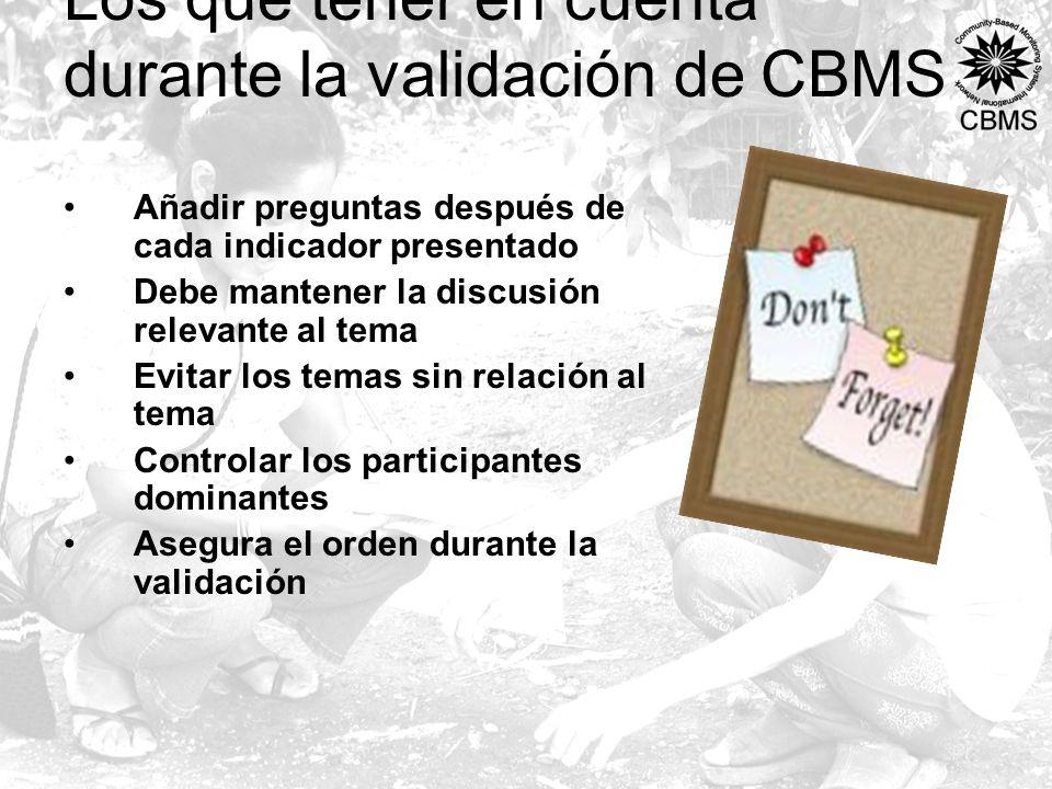 Los que tener en cuenta durante la validación de CBMS Añadir preguntas después de cada indicador presentado Debe mantener la discusión relevante al tema Evitar los temas sin relación al tema Controlar los participantes dominantes Asegura el orden durante la validación