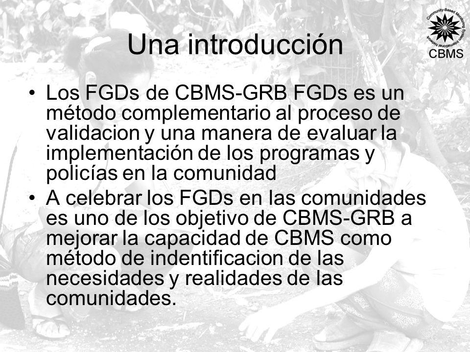 Una introducción Los FGDs de CBMS-GRB FGDs es un método complementario al proceso de validacion y una manera de evaluar la implementación de los programas y policías en la comunidad A celebrar los FGDs en las comunidades es uno de los objetivo de CBMS-GRB a mejorar la capacidad de CBMS como método de indentificacion de las necesidades y realidades de las comunidades.
