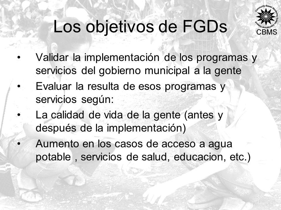 Los objetivos de FGDs Validar la implementación de los programas y servicios del gobierno municipal a la gente Evaluar la resulta de esos programas y servicios según: La calidad de vida de la gente (antes y después de la implementación) Aumento en los casos de acceso a agua potable, servicios de salud, educacion, etc.)