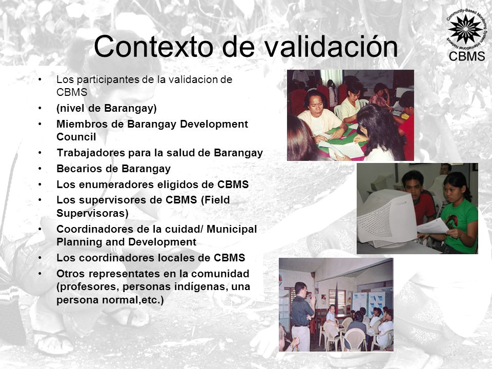 Contexto de validación Los participantes de la validacion de CBMS (nivel de Barangay) Miembros de Barangay Development Council Trabajadores para la salud de Barangay Becarios de Barangay Los enumeradores eligidos de CBMS Los supervisores de CBMS (Field Supervisoras) Coordinadores de la cuidad/ Municipal Planning and Development Los coordinadores locales de CBMS Otros representates en la comunidad (profesores, personas indígenas, una persona normal,etc.)