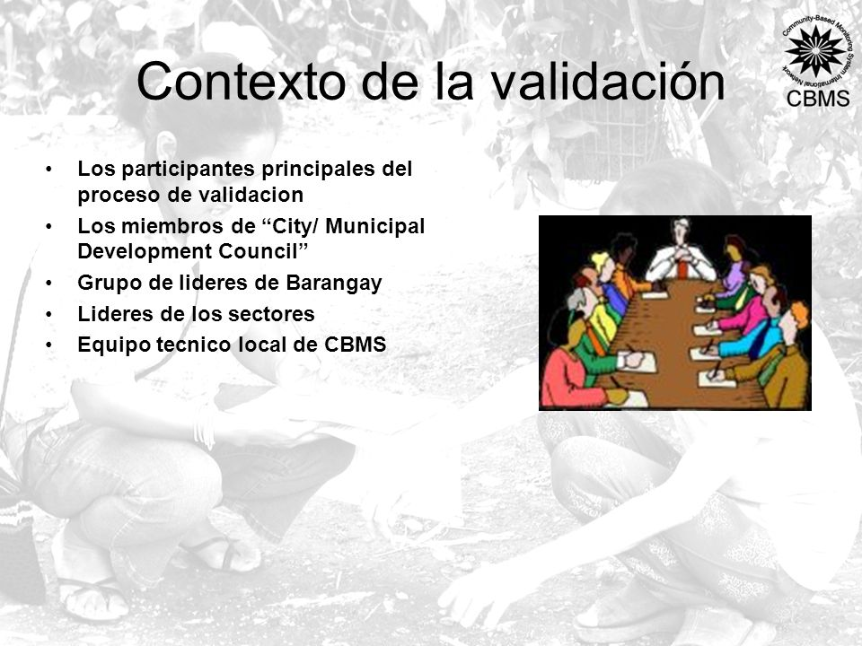 Contexto de la validación Los participantes principales del proceso de validacion Los miembros de City/ Municipal Development Council Grupo de lideres de Barangay Lideres de los sectores Equipo tecnico local de CBMS