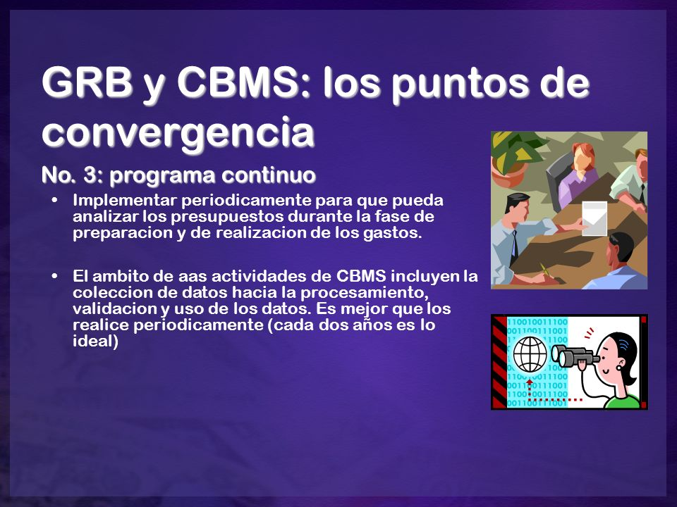 GRB y CBMS: los puntos de convergencia No. 3: programa continuo No. 3: programa continuo Implementar periodicamente para que pueda analizar los presup