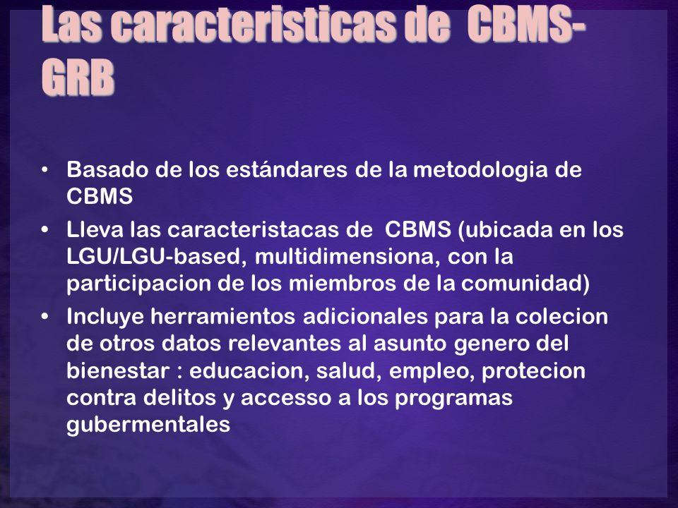 Las caracteristicas de CBMS- GRB Basado de los estándares de la metodologia de CBMS Lleva las caracteristacas de CBMS (ubicada en los LGU/LGU-based, multidimensiona, con la participacion de los miembros de la comunidad) Incluye herramientos adicionales para la colecion de otros datos relevantes al asunto genero del bienestar : educacion, salud, empleo, protecion contra delitos y accesso a los programas gubermentales