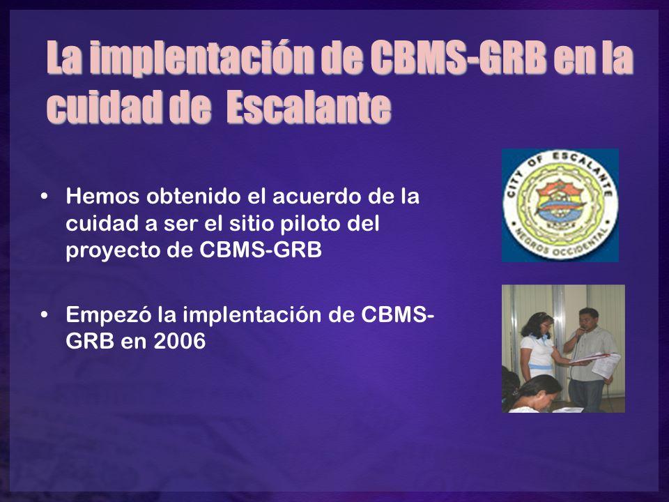 La implentación de CBMS-GRB en la cuidad de Escalante Hemos obtenido el acuerdo de la cuidad a ser el sitio piloto del proyecto de CBMS-GRB Empezó la implentación de CBMS- GRB en 2006