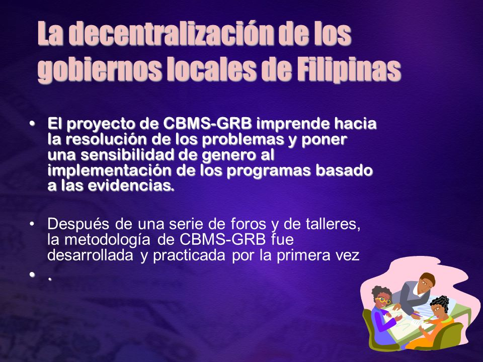A la metodologia Fuera del impacto a la planificacion y presupuesto CBMS-GRB es un herramiento de evaluacion de la sensibilidad de los LGUs al asunto genero El cambio de la base de programa traido por el Rationalized Planning System en filipinas y las pautas de Updated Budgeting Operations (UBOM) ha puesto una puerta para la metodoligia CBMS- GRB a instalarse a los LGUs La publicacion de una literatura sobre la experience esta en proceso de publicacion Pasos adelantes