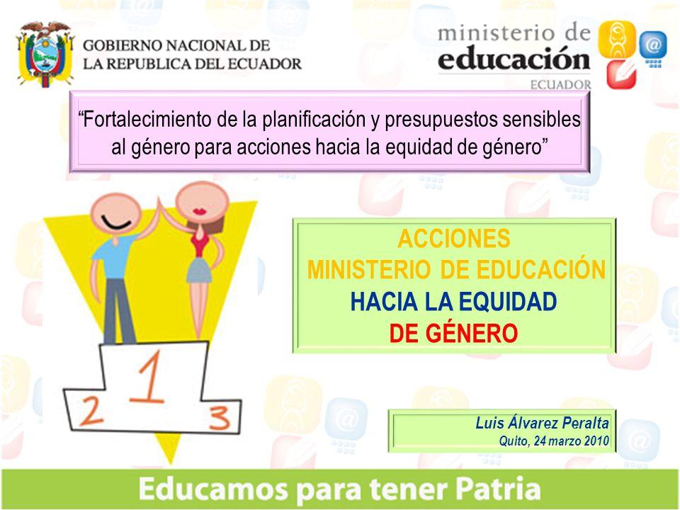 ACCIONES MINISTERIO DE EDUCACIÓN HACIA LA EQUIDAD DE GÉNERO Fortalecimiento de la planificación y presupuestos sensibles al género para acciones hacia la equidad de género Luis Álvarez Peralta Quito, 24 marzo 2010