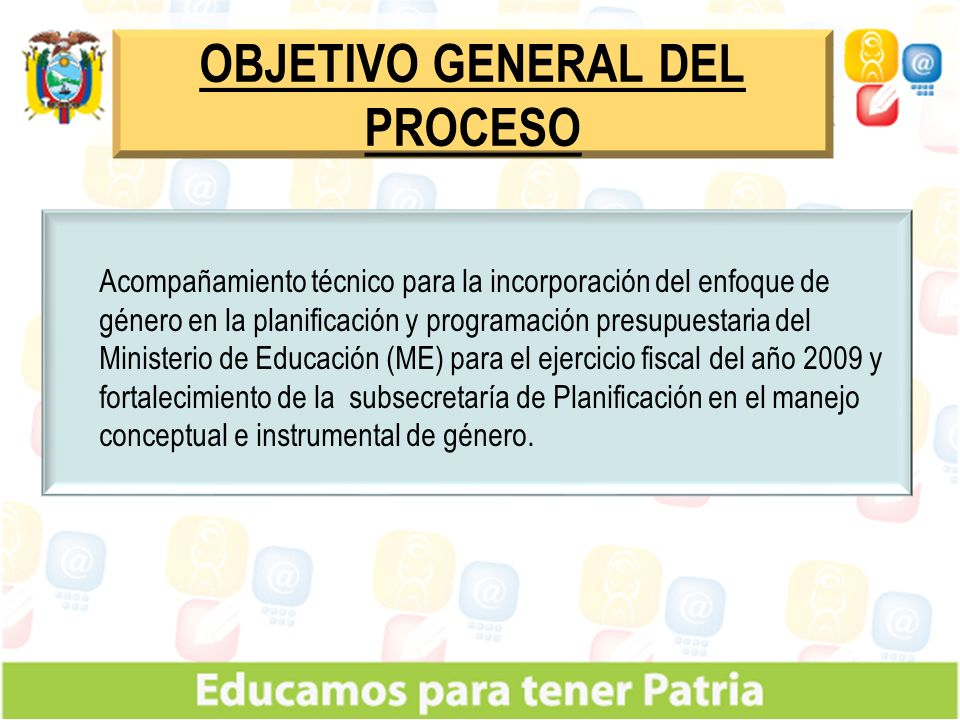 OBJETIVO GENERAL DEL PROCESO Acompañamiento técnico para la incorporación del enfoque de género en la planificación y programación presupuestaria del Ministerio de Educación (ME) para el ejercicio fiscal del año 2009 y fortalecimiento de la subsecretaría de Planificación en el manejo conceptual e instrumental de género.
