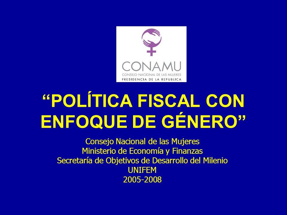 POLÍTICA FISCAL CON ENFOQUE DE GÉNERO Consejo Nacional de las Mujeres Ministerio de Economía y Finanzas Secretaría de Objetivos de Desarrollo del Milenio UNIFEM 2005-2008