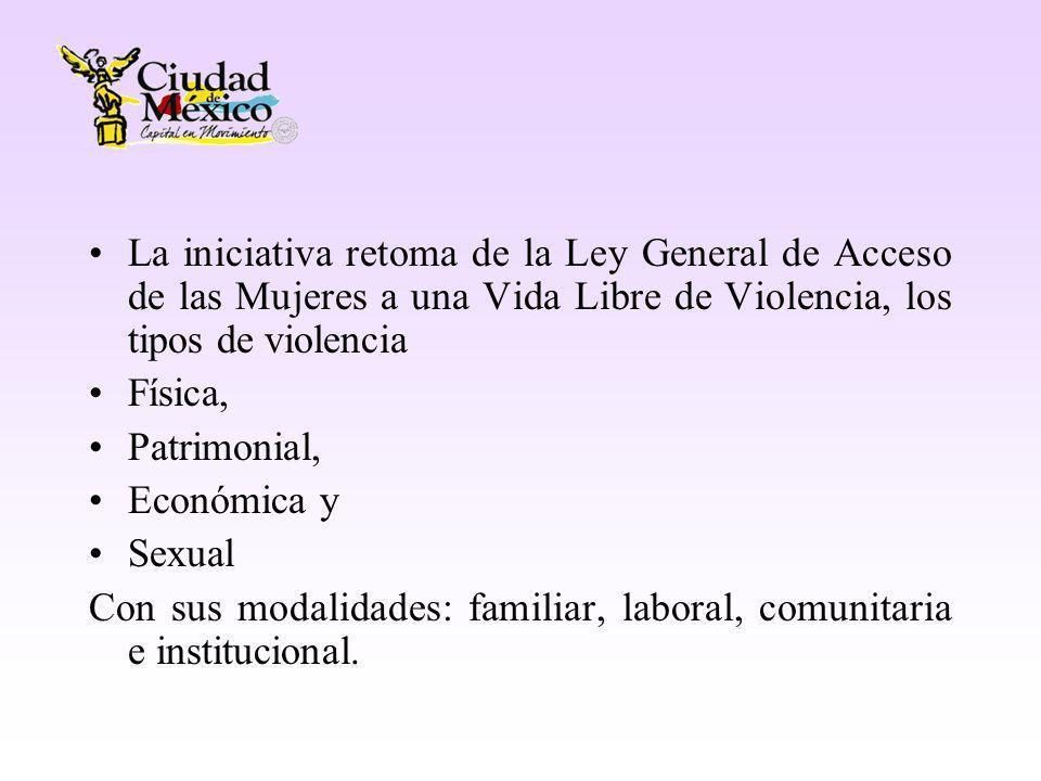 La iniciativa retoma de la Ley General de Acceso de las Mujeres a una Vida Libre de Violencia, los tipos de violencia Física, Patrimonial, Económica y Sexual Con sus modalidades: familiar, laboral, comunitaria e institucional.