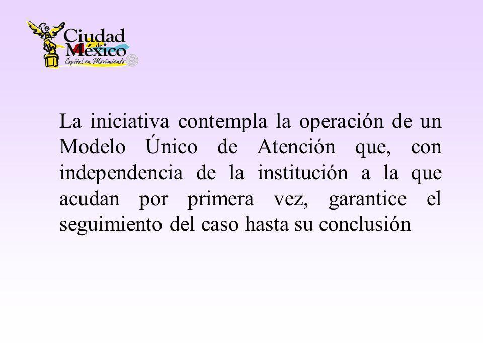 La iniciativa contempla la operación de un Modelo Único de Atención que, con independencia de la institución a la que acudan por primera vez, garantice el seguimiento del caso hasta su conclusión