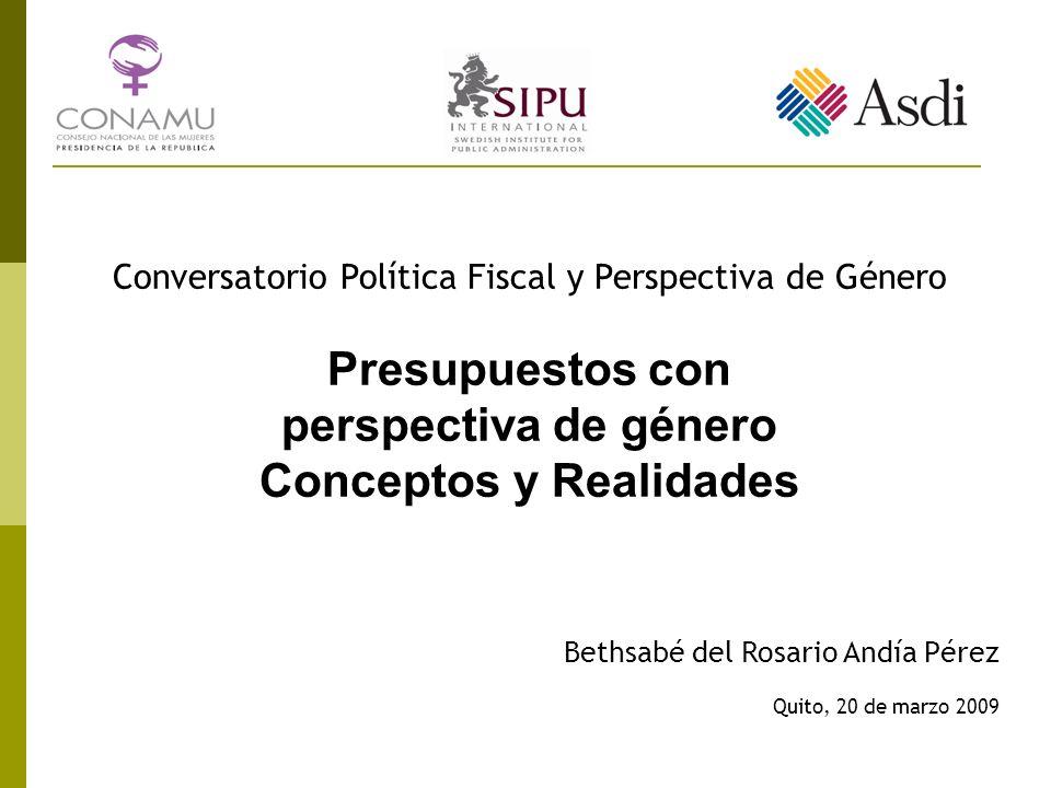 Conversatorio Política Fiscal y Perspectiva de Género Presupuestos con perspectiva de género Conceptos y Realidades Bethsabé del Rosario Andía Pérez Quito, 20 de marzo 2009