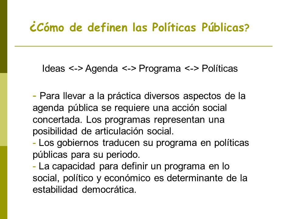¿ Cómo de definen las Políticas Públicas ? Ideas Agenda Programa Políticas - Para llevar a la práctica diversos aspectos de la agenda pública se requi