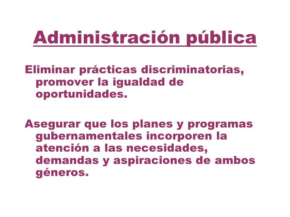 Administración pública Eliminar prácticas discriminatorias, promover la igualdad de oportunidades. Asegurar que los planes y programas gubernamentales