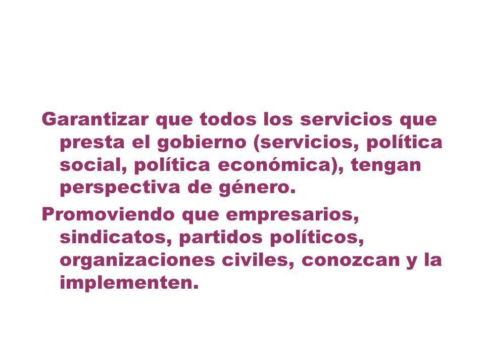 Garantizar que todos los servicios que presta el gobierno (servicios, política social, política económica), tengan perspectiva de género. Promoviendo