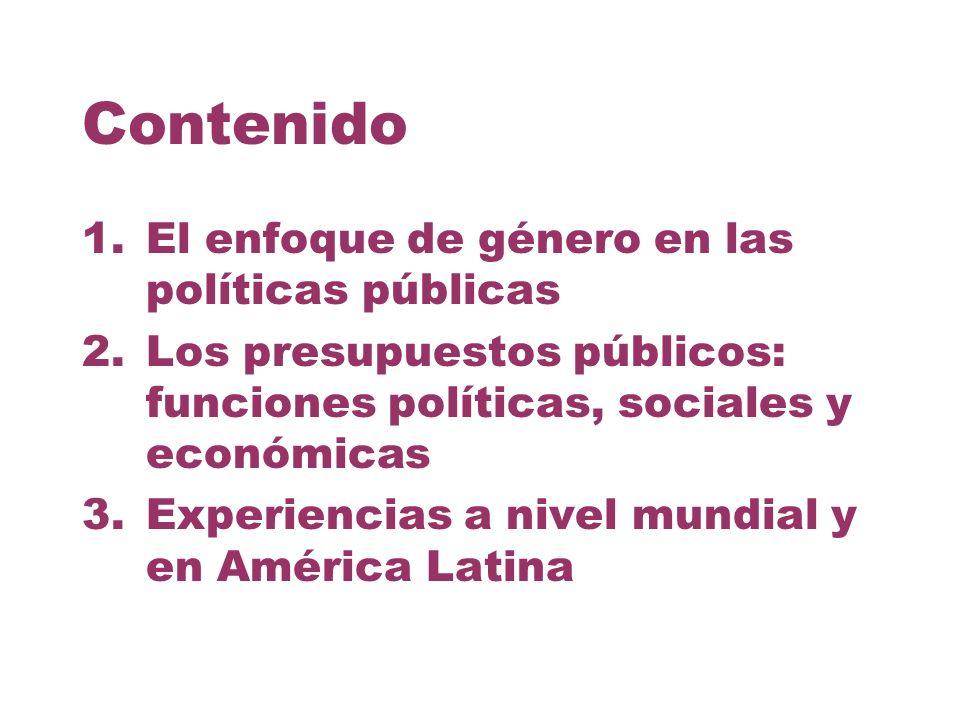 Contenido 1.El enfoque de género en las políticas públicas 2.Los presupuestos públicos: funciones políticas, sociales y económicas 3.Experiencias a ni
