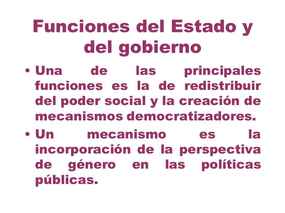 Funciones del Estado y del gobierno Una de las principales funciones es la de redistribuir del poder social y la creación de mecanismos democratizador