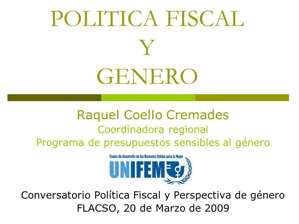 POLITICA FISCAL Y GENERO Raquel Coello Cremades Coordinadora regional Programa de presupuestos sensibles al género Conversatorio Política Fiscal y Per