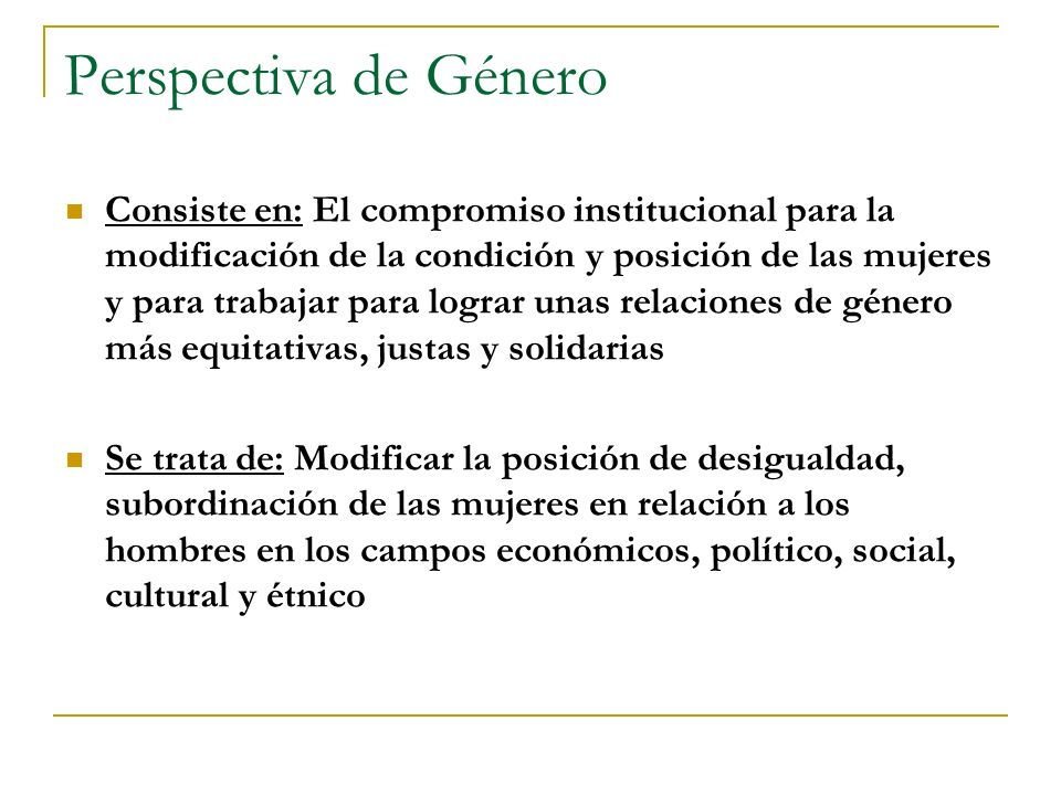 Perspectiva de Género Consiste en: El compromiso institucional para la modificación de la condición y posición de las mujeres y para trabajar para log