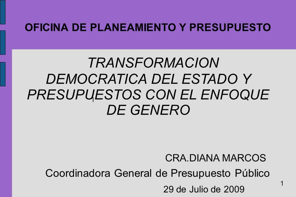 OFICINA DE PLANEAMIENTO Y PRESUPUESTO TRANSFORMACION DEMOCRATICA DEL ESTADO Y PRESUPUESTOS CON EL ENFOQUE DE GENERO CRA.DIANA MARCOS Coordinadora Gene