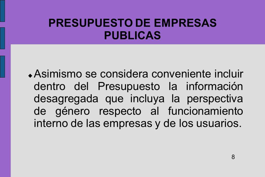 PRESUPUESTO DE EMPRESAS PUBLICAS Asimismo se considera conveniente incluir dentro del Presupuesto la información desagregada que incluya la perspectiv