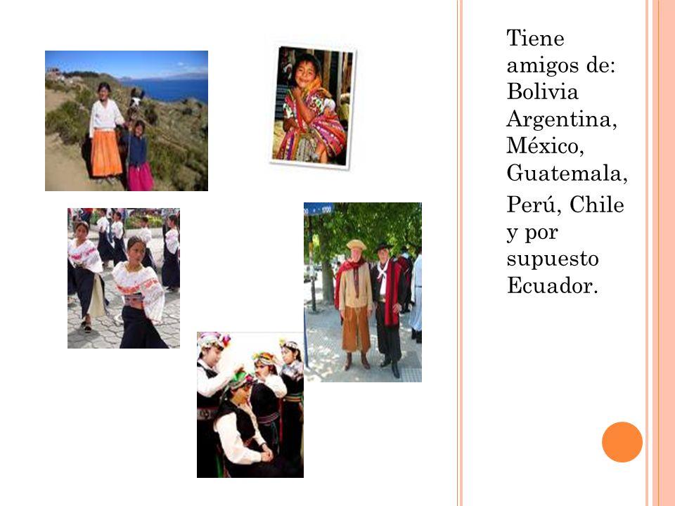 Tiene amigos de: Bolivia Argentina, México, Guatemala, Perú, Chile y por supuesto Ecuador.