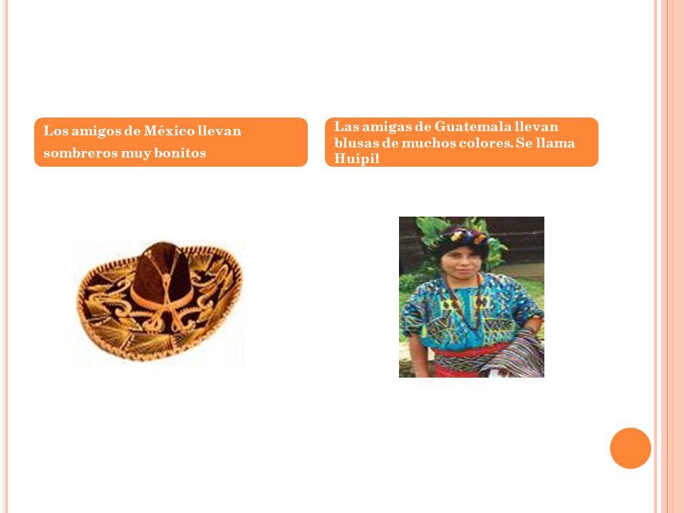 Los amigos de México llevan sombreros muy bonitos Las amigas de Guatemala llevan blusas de muchos colores. Se llama Huipil