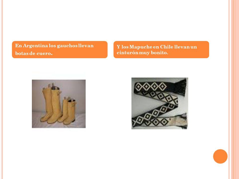 En Argentina los gauchos llevan botas de cuero. Y los Mapuche en Chile llevan un cinturón muy bonito.
